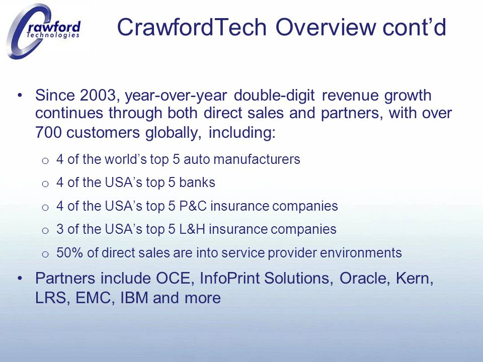 CrawfordTech Overview cont'd Since 2003, year-over-year double-digit revenue growth continues through both direct sales and partners, with over 700 customers globally, including: o 4 of the world's top 5 auto manufacturers o 4 of the USA's top 5 banks o 4 of the USA's top 5 P&C insurance companies o 3 of the USA's top 5 L&H insurance companies o 50% of direct sales are into service provider environments Partners include OCE, InfoPrint Solutions, Oracle, Kern, LRS, EMC, IBM and more