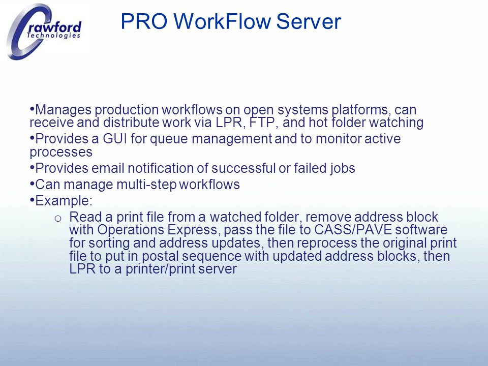 PRO WorkFlow Server Manages production workflows on open systems platforms, can receive and distribute work via LPR, FTP, and hot folder watching Provides a GUI for queue management and to monitor active processes Provides email notification of successful or failed jobs Can manage multi-step workflows Example: o Read a print file from a watched folder, remove address block with Operations Express, pass the file to CASS/PAVE software for sorting and address updates, then reprocess the original print file to put in postal sequence with updated address blocks, then LPR to a printer/print server