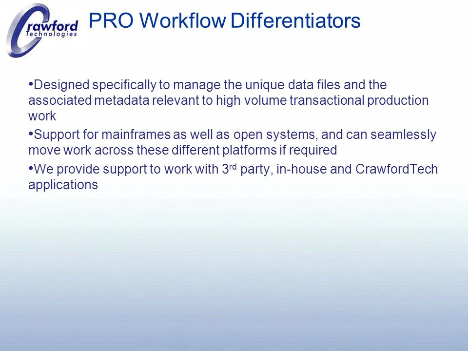 PRO Workflow Differentiators Designed specifically to manage the unique data files and the associated metadata relevant to high volume transactional production work Support for mainframes as well as open systems, and can seamlessly move work across these different platforms if required We provide support to work with 3 rd party, in-house and CrawfordTech applications