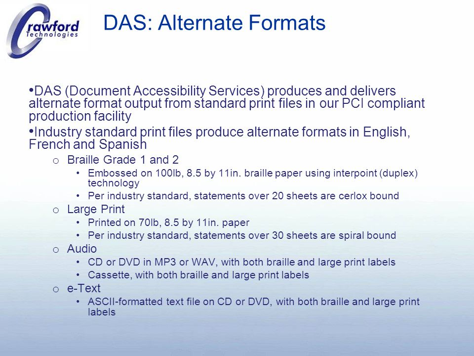 DAS: Alternate Formats DAS (Document Accessibility Services) produces and delivers alternate format output from standard print files in our PCI compliant production facility Industry standard print files produce alternate formats in English, French and Spanish o Braille Grade 1 and 2 Embossed on 100lb, 8.5 by 11in.