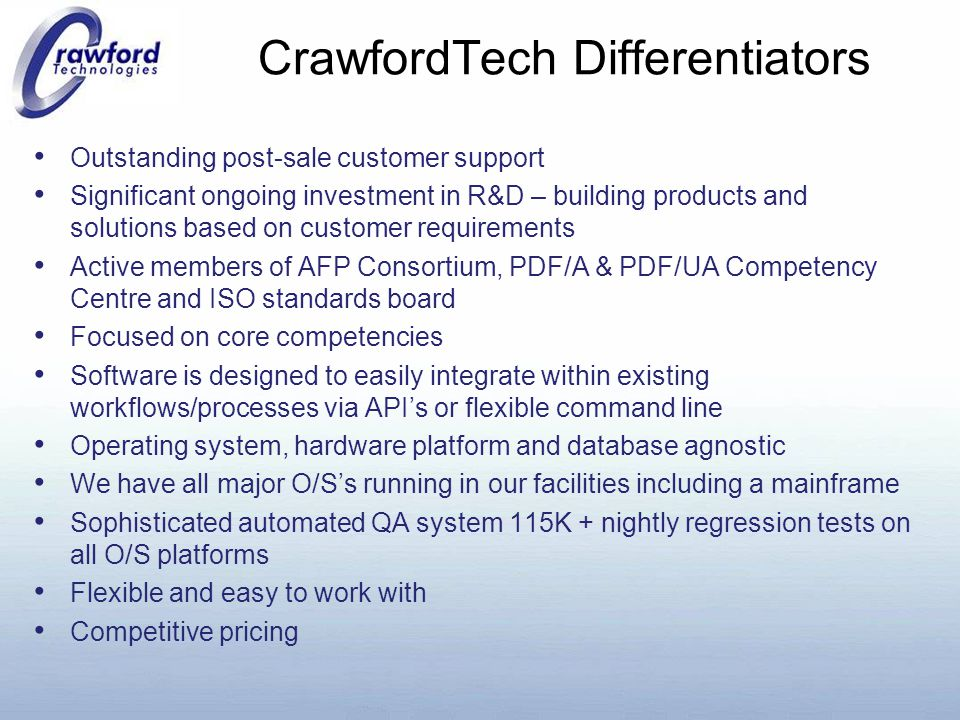 CrawfordTech Differentiators Outstanding post-sale customer support Significant ongoing investment in R&D – building products and solutions based on customer requirements Active members of AFP Consortium, PDF/A & PDF/UA Competency Centre and ISO standards board Focused on core competencies Software is designed to easily integrate within existing workflows/processes via API's or flexible command line Operating system, hardware platform and database agnostic We have all major O/S's running in our facilities including a mainframe Sophisticated automated QA system 115K + nightly regression tests on all O/S platforms Flexible and easy to work with Competitive pricing