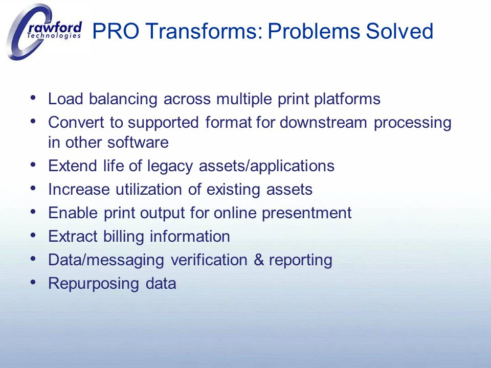 PRO Transforms: Problems Solved Load balancing across multiple print platforms Convert to supported format for downstream processing in other software Extend life of legacy assets/applications Increase utilization of existing assets Enable print output for online presentment Extract billing information Data/messaging verification & reporting Repurposing data