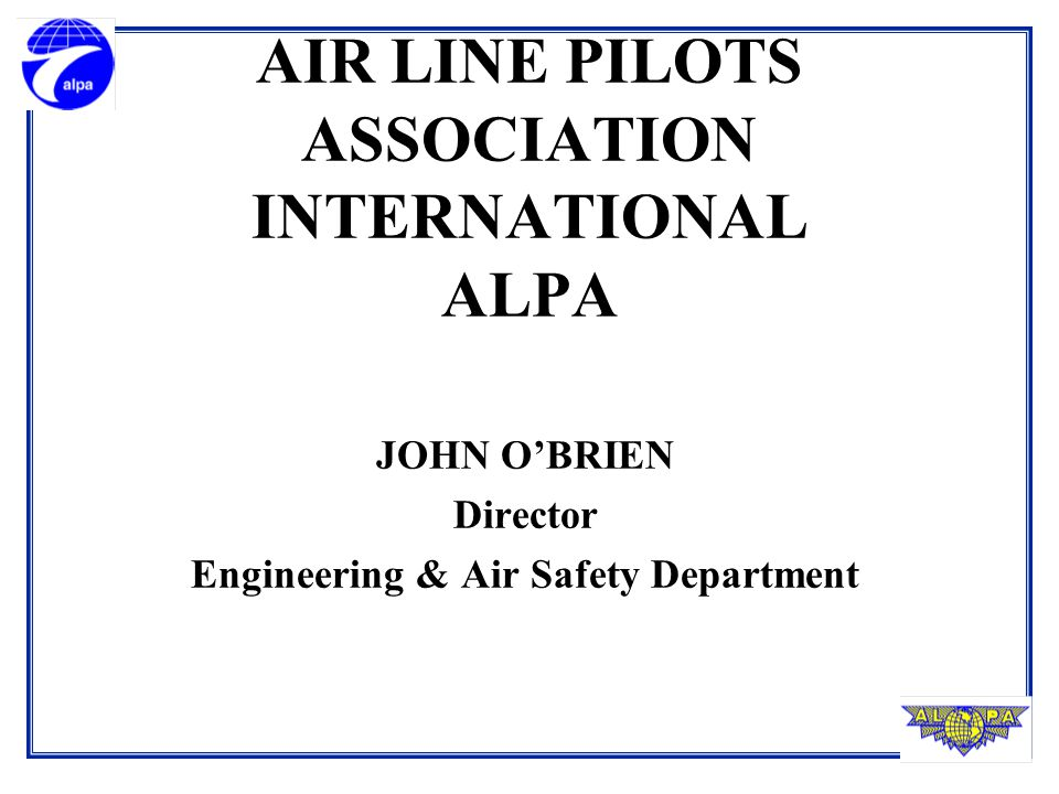 AIR LINE PILOTS ASSOCIATION INTERNATIONAL ALPA JOHN O'BRIEN Director Engineering & Air Safety Department