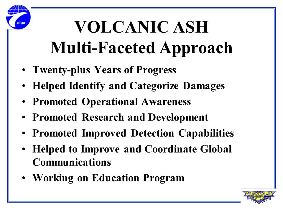 VOLCANIC ASH Multi-Faceted Approach Twenty-plus Years of Progress Helped Identify and Categorize Damages Promoted Operational Awareness Promoted Research and Development Promoted Improved Detection Capabilities Helped to Improve and Coordinate Global Communications Working on Education Program