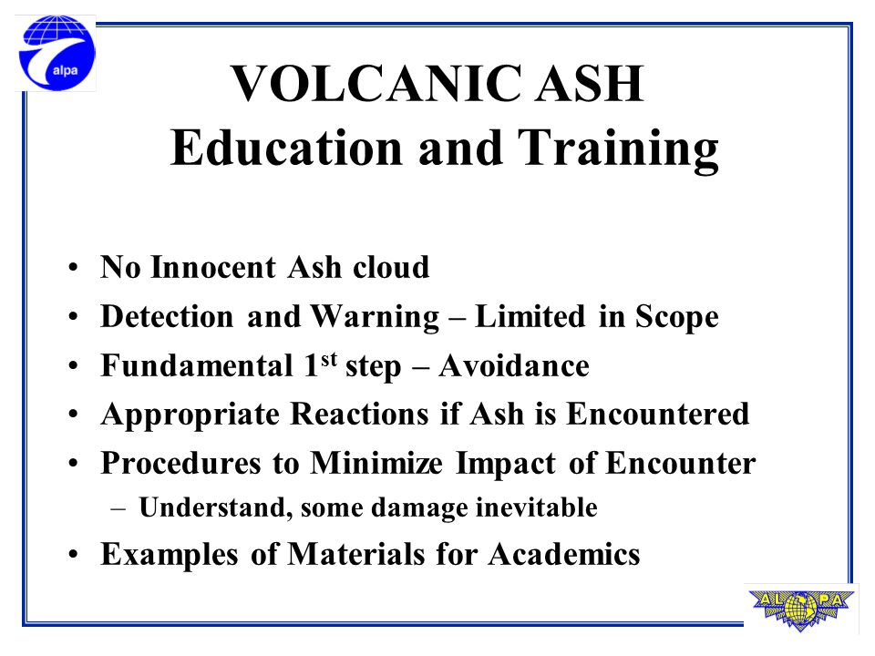 VOLCANIC ASH Education and Training No Innocent Ash cloud Detection and Warning – Limited in Scope Fundamental 1 st step – Avoidance Appropriate Reactions if Ash is Encountered Procedures to Minimize Impact of Encounter –Understand, some damage inevitable Examples of Materials for Academics