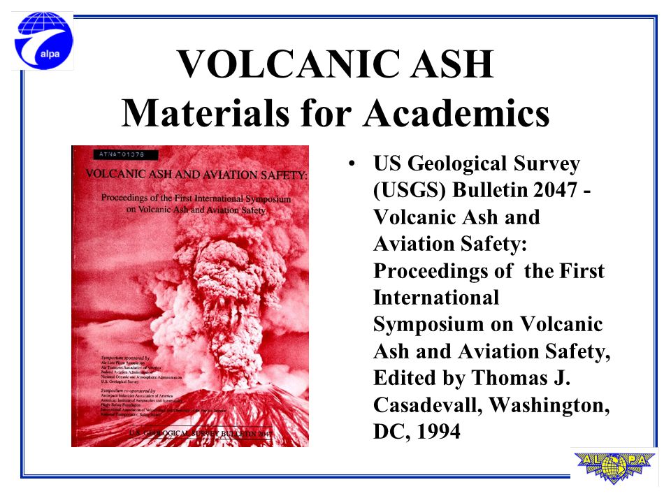 VOLCANIC ASH Materials for Academics US Geological Survey (USGS) Bulletin 2047 - Volcanic Ash and Aviation Safety: Proceedings of the First International Symposium on Volcanic Ash and Aviation Safety, Edited by Thomas J.