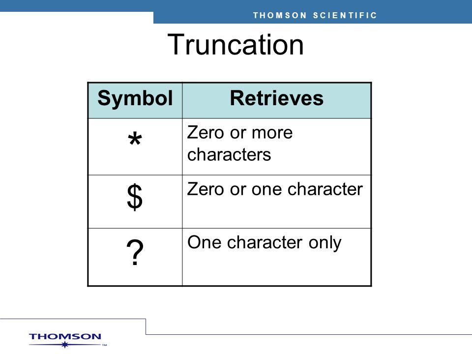 T H O M S O N S C I E N T I F I C Truncation SymbolRetrieves * Zero or more characters $ Zero or one character ? One character only