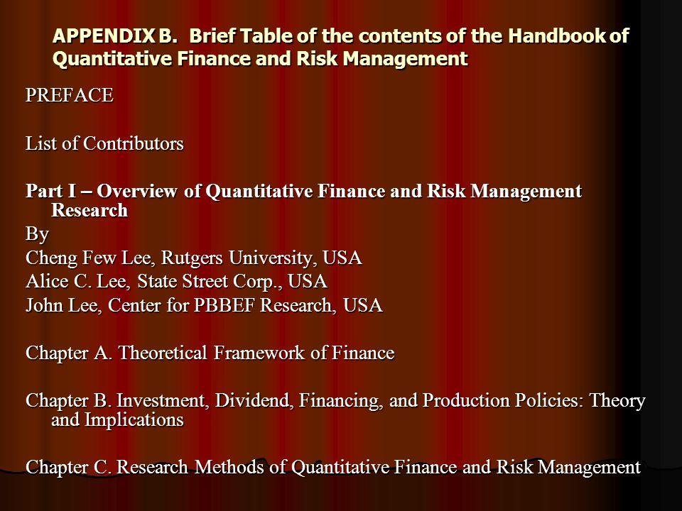 APPENDIX B.Brief Table of the contents of the Handbook of Quantitative Finance and Risk Management PREFACE List of Contributors Part I – Overview of Quantitative Finance and Risk Management Research By Cheng Few Lee, Rutgers University, USA Alice C.