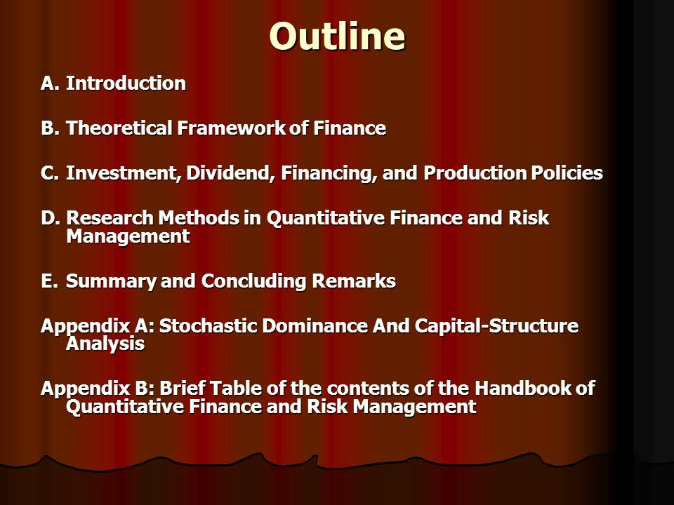 Outline A.Introduction B.Theoretical Framework of Finance C.Investment, Dividend, Financing, and Production Policies D.Research Methods in Quantitative Finance and Risk Management E.Summary and Concluding Remarks Appendix A: Stochastic Dominance And Capital-Structure Analysis Appendix B: Brief Table of the contents of the Handbook of Quantitative Finance and Risk Management