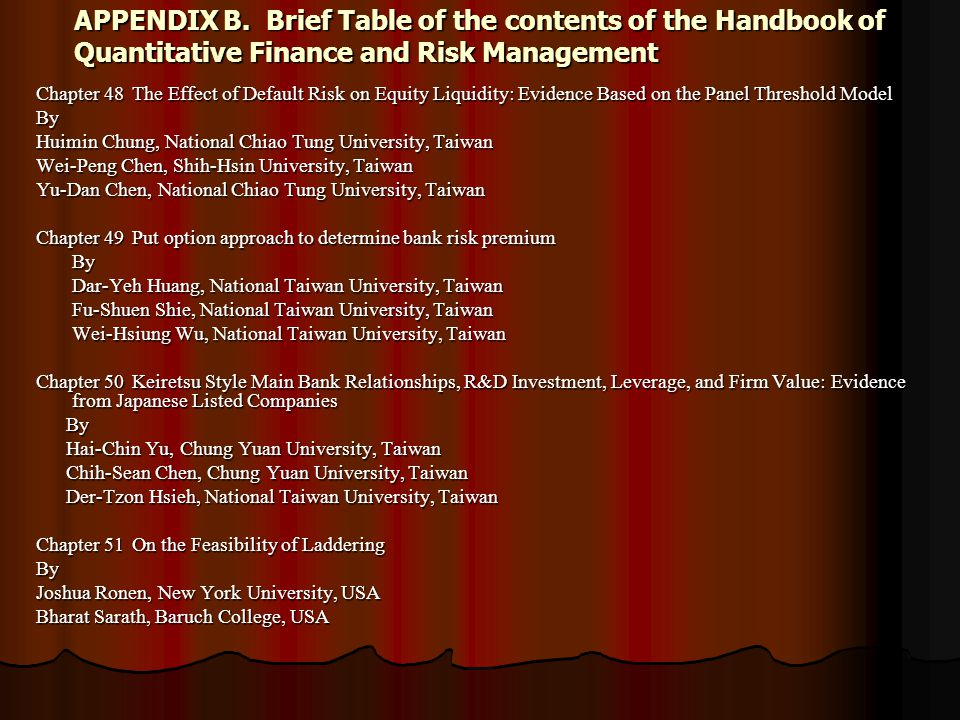 APPENDIX B.Brief Table of the contents of the Handbook of Quantitative Finance and Risk Management Chapter 48The Effect of Default Risk on Equity Liquidity: Evidence Based on the Panel Threshold Model By Huimin Chung, National Chiao Tung University, Taiwan Wei-Peng Chen, Shih-Hsin University, Taiwan Yu-Dan Chen, National Chiao Tung University, Taiwan Chapter 49Put option approach to determine bank risk premium By Dar-Yeh Huang, National Taiwan University, Taiwan Fu-Shuen Shie, National Taiwan University, Taiwan Wei-Hsiung Wu, National Taiwan University, Taiwan Chapter 50Keiretsu Style Main Bank Relationships, R&D Investment, Leverage, and Firm Value: Evidence from Japanese Listed Companies By By Hai-Chin Yu, Chung Yuan University, Taiwan Hai-Chin Yu, Chung Yuan University, Taiwan Chih-Sean Chen, Chung Yuan University, Taiwan Chih-Sean Chen, Chung Yuan University, Taiwan Der-Tzon Hsieh, National Taiwan University, Taiwan Der-Tzon Hsieh, National Taiwan University, Taiwan Chapter 51On the Feasibility of Laddering By Joshua Ronen, New York University, USA Bharat Sarath, Baruch College, USA
