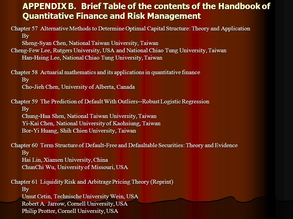 APPENDIX B.Brief Table of the contents of the Handbook of Quantitative Finance and Risk Management Chapter 57Alternative Methods to Determine Optimal Capital Structure: Theory and Application By Sheng-Syan Chen, National Taiwan University, Taiwan Cheng-Few Lee, Rutgers University, USA and National Chiao Tung University, Taiwan Han-Hsing Lee, National Chiao Tung University, Taiwan Chapter 58Actuarial mathematics and its applications in quantitative finance By Cho-Jieh Chen, University of Alberta, Canada Chapter 59The Prediction of Default With Outliers--Robust Logistic Regression By Chung-Hua Shen, National Taiwan University, Taiwan Yi-Kai Chen, National University of Kaohsiung, Taiwan Bor-Yi Huang, Shih Chien University, Taiwan Chapter 60Term Structure of Default-Free and Defaultable Securities: Theory and Evidence By Hai Lin, Xiamen University, China ChunChi Wu, University of Missouri, USA Chapter 61Liquidity Risk and Arbitrage Pricing Theory (Reprint) By Umut Cetin, Technische University Wein, USA Robert A.