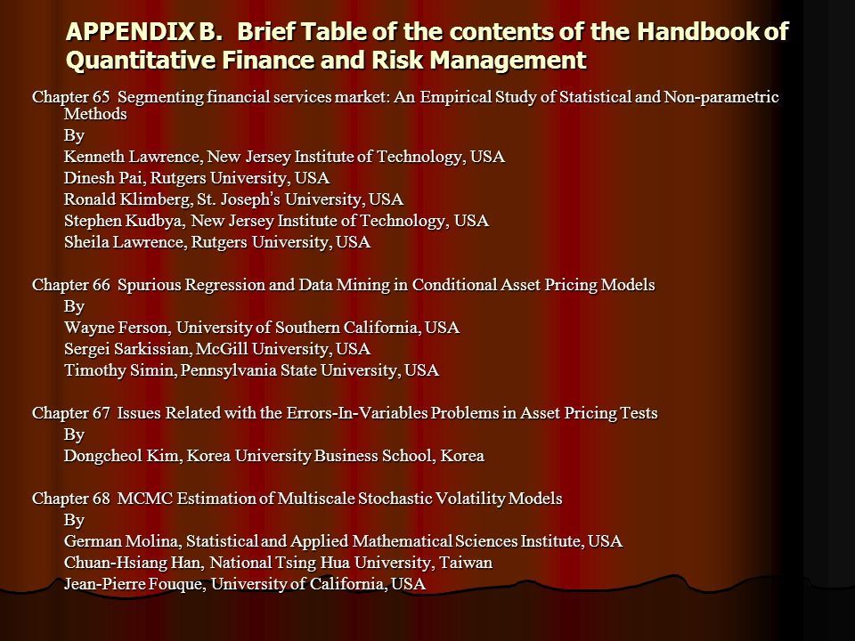 APPENDIX B.Brief Table of the contents of the Handbook of Quantitative Finance and Risk Management Chapter 65Segmenting financial services market: An Empirical Study of Statistical and Non-parametric Methods By Kenneth Lawrence, New Jersey Institute of Technology, USA Dinesh Pai, Rutgers University, USA Ronald Klimberg, St.