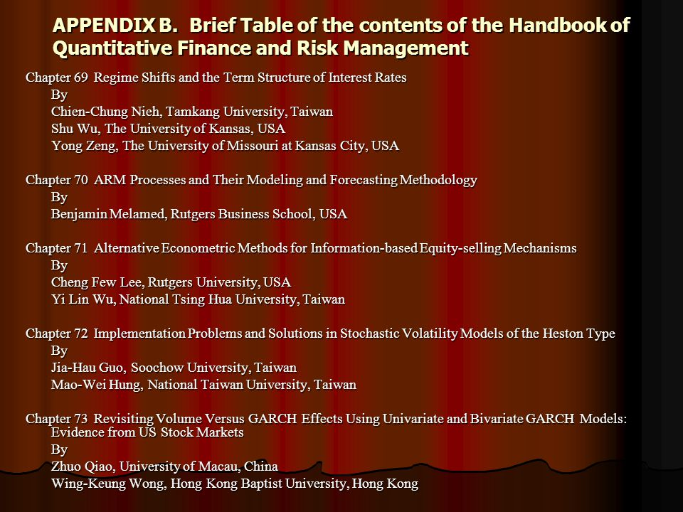 APPENDIX B.Brief Table of the contents of the Handbook of Quantitative Finance and Risk Management Chapter 69 Regime Shifts and the Term Structure of Interest Rates By Chien-Chung Nieh, Tamkang University, Taiwan Shu Wu, The University of Kansas, USA Yong Zeng, The University of Missouri at Kansas City, USA Chapter 70 ARM Processes and Their Modeling and Forecasting Methodology By Benjamin Melamed, Rutgers Business School, USA Chapter 71Alternative Econometric Methods for Information-based Equity-selling Mechanisms By Cheng Few Lee, Rutgers University, USA Yi Lin Wu, National Tsing Hua University, Taiwan Chapter 72Implementation Problems and Solutions in Stochastic Volatility Models of the Heston Type By Jia-Hau Guo, Soochow University, Taiwan Mao-Wei Hung, National Taiwan University, Taiwan Chapter 73Revisiting Volume Versus GARCH Effects Using Univariate and Bivariate GARCH Models: Evidence from US Stock Markets By Zhuo Qiao, University of Macau, China Wing-Keung Wong, Hong Kong Baptist University, Hong Kong
