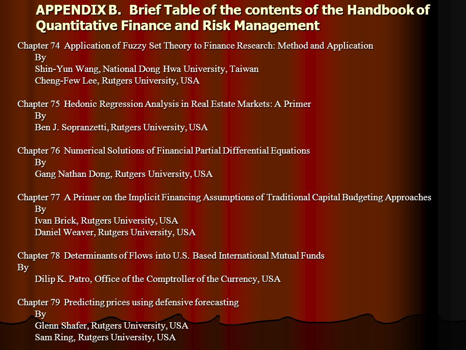 APPENDIX B.Brief Table of the contents of the Handbook of Quantitative Finance and Risk Management Chapter 74Application of Fuzzy Set Theory to Finance Research: Method and Application By Shin-Yun Wang, National Dong Hwa University, Taiwan Cheng-Few Lee, Rutgers University, USA Chapter 75Hedonic Regression Analysis in Real Estate Markets: A Primer By Ben J.