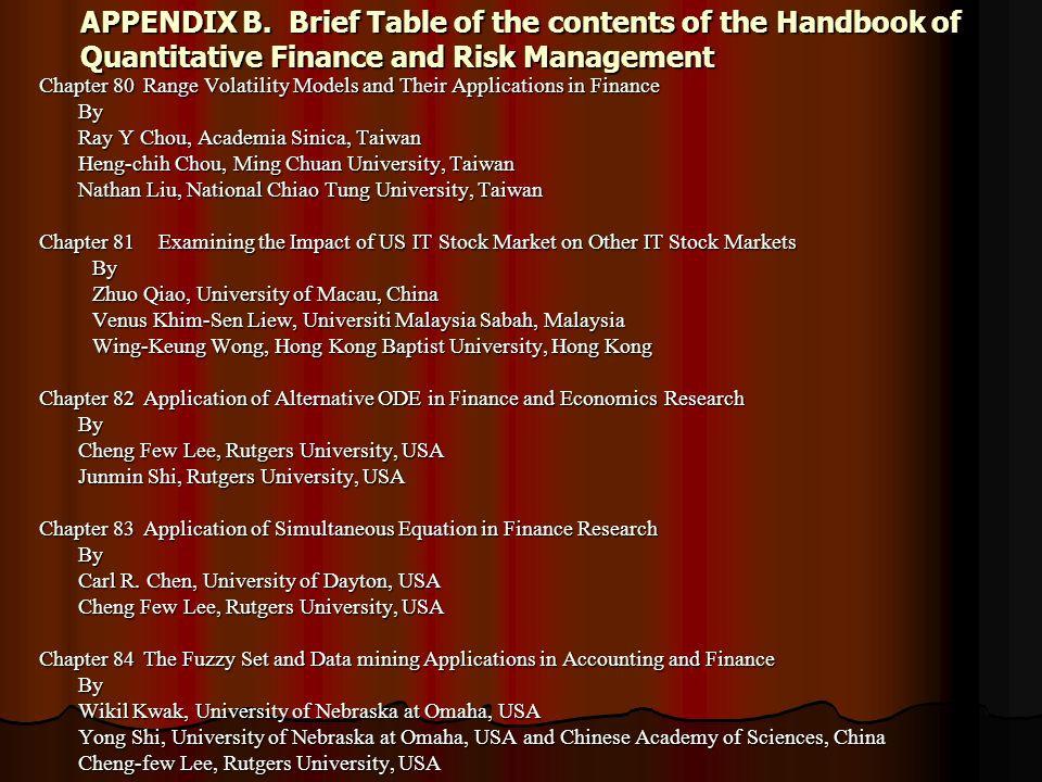 APPENDIX B.Brief Table of the contents of the Handbook of Quantitative Finance and Risk Management Chapter 80Range Volatility Models and Their Applications in Finance By Ray Y Chou, Academia Sinica, Taiwan Heng-chih Chou, Ming Chuan University, Taiwan Nathan Liu, National Chiao Tung University, Taiwan Chapter 81 Examining the Impact of US IT Stock Market on Other IT Stock Markets By By Zhuo Qiao, University of Macau, China Zhuo Qiao, University of Macau, China Venus Khim-Sen Liew, Universiti Malaysia Sabah, Malaysia Venus Khim-Sen Liew, Universiti Malaysia Sabah, Malaysia Wing-Keung Wong, Hong Kong Baptist University, Hong Kong Wing-Keung Wong, Hong Kong Baptist University, Hong Kong Chapter 82Application of Alternative ODE in Finance and EconomicsResearch By Cheng Few Lee, Rutgers University, USA Junmin Shi, Rutgers University, USA Chapter 83Application of Simultaneous Equation in Finance Research By Carl R.