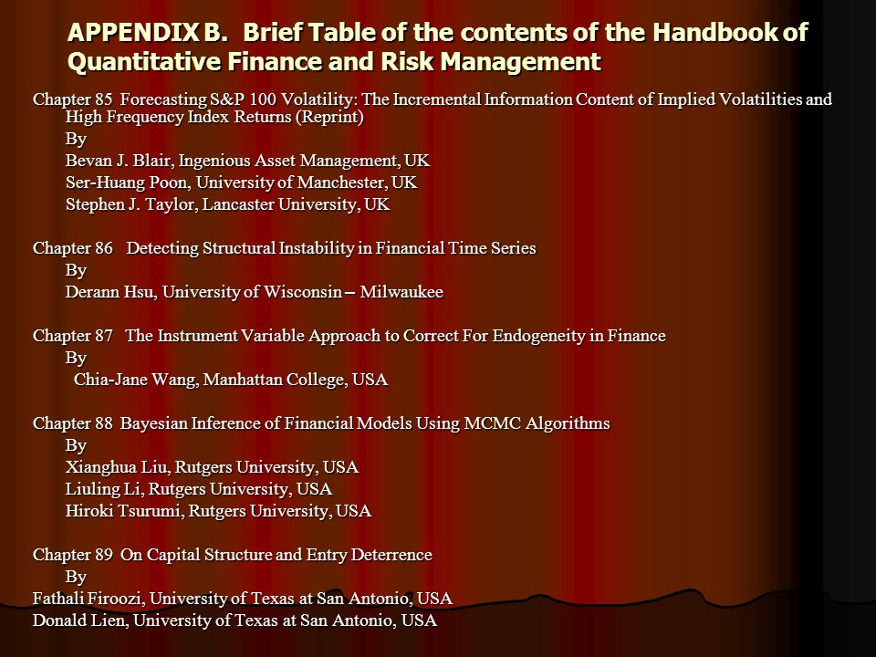 APPENDIX B.Brief Table of the contents of the Handbook of Quantitative Finance and Risk Management Chapter 85Forecasting S&P 100 Volatility: The Incremental Information Content of Implied Volatilities and High Frequency Index Returns (Reprint) By Bevan J.