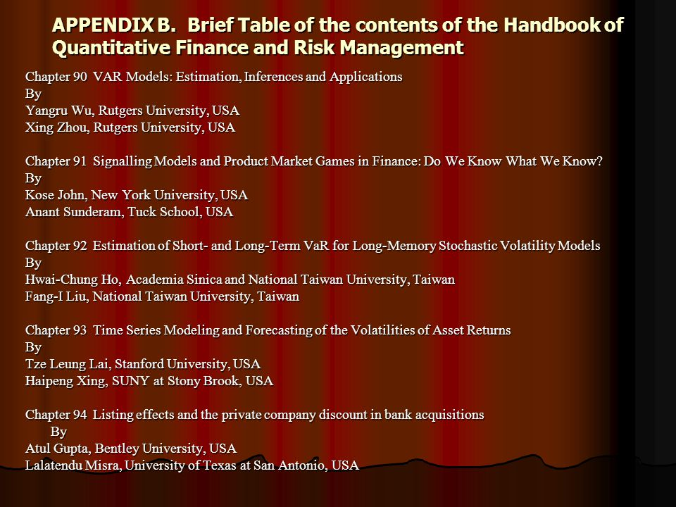 APPENDIX B.Brief Table of the contents of the Handbook of Quantitative Finance and Risk Management Chapter 90VAR Models: Estimation, Inferences and Applications By Yangru Wu, Rutgers University, USA Xing Zhou, Rutgers University, USA Chapter 91Signalling Models and Product Market Games in Finance: Do We Know What We Know.