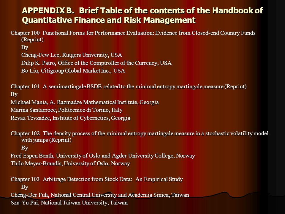 APPENDIX B.Brief Table of the contents of the Handbook of Quantitative Finance and Risk Management Chapter 100 Functional Forms for Performance Evaluation: Evidence from Closed-end Country Funds (Reprint) By Cheng-Few Lee, Rutgers University, USA Dilip K.