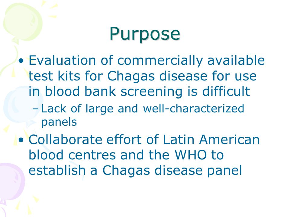 Purpose Evaluation of commercially available test kits for Chagas disease for use in blood bank screening is difficult –Lack of large and well-characterized panels Collaborate effort of Latin American blood centres and the WHO to establish a Chagas disease panel