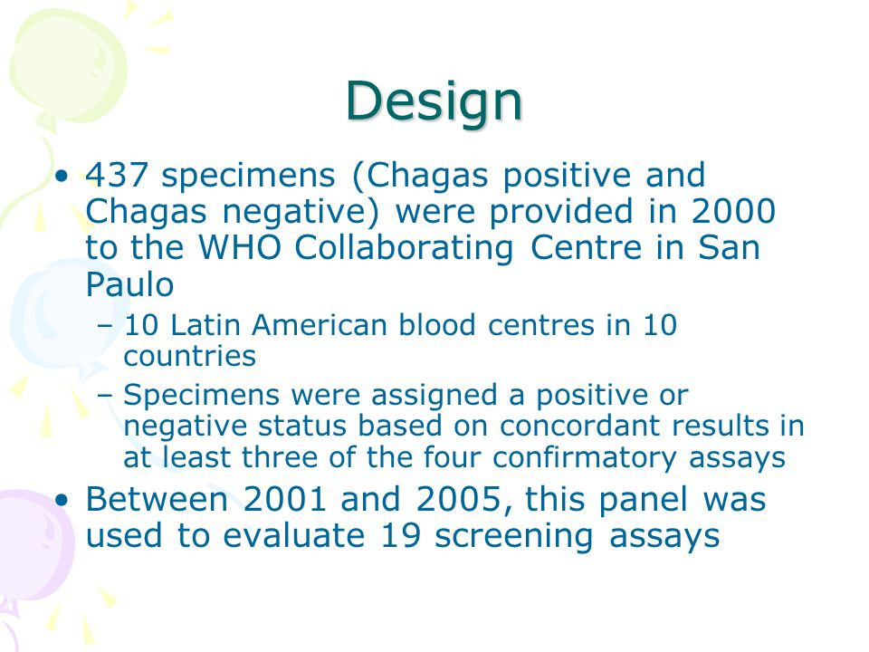 Design 437 specimens (Chagas positive and Chagas negative) were provided in 2000 to the WHO Collaborating Centre in San Paulo –10 Latin American blood