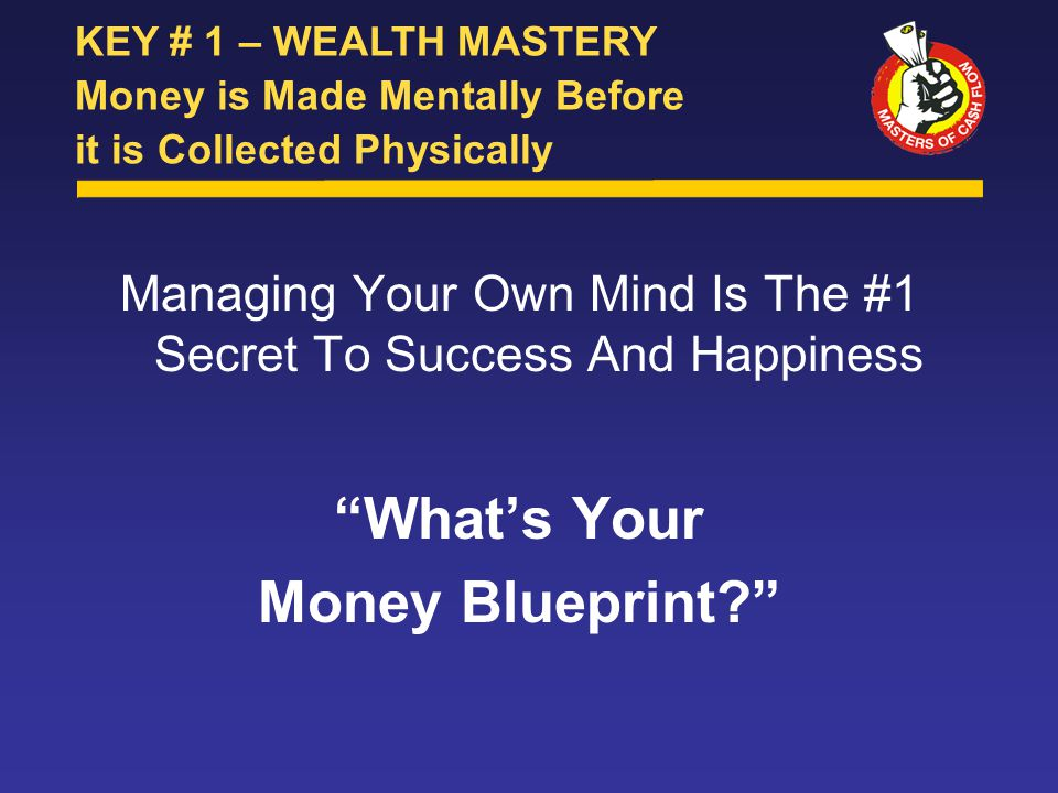 Managing Your Own Mind Is The #1 Secret To Success And Happiness What's Your Money Blueprint KEY # 1 – WEALTH MASTERY Money is Made Mentally Before it is Collected Physically