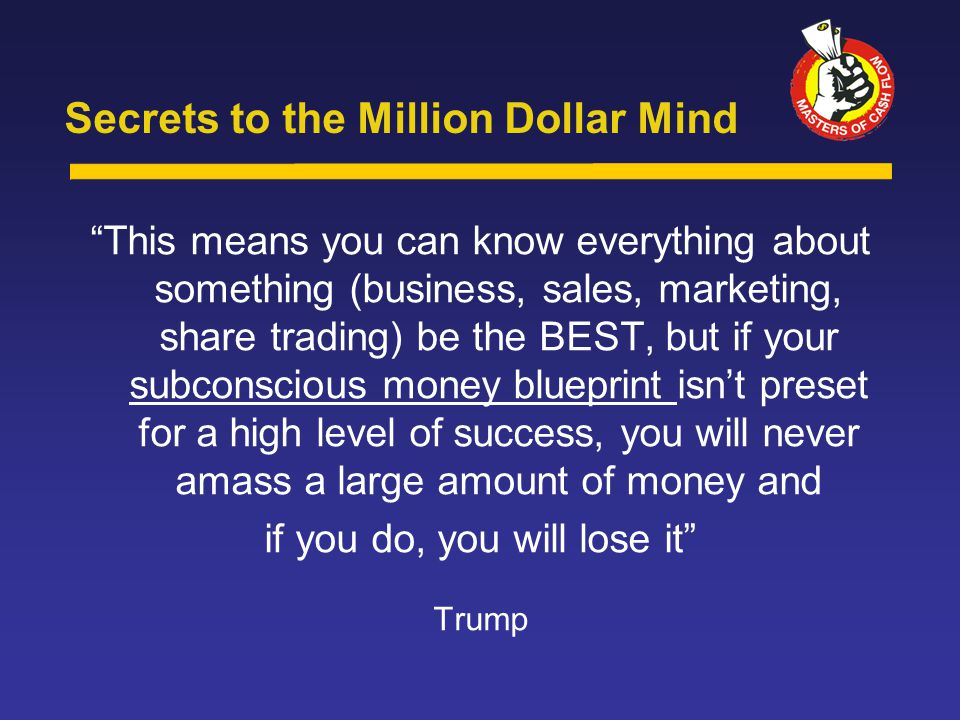 This means you can know everything about something (business, sales, marketing, share trading) be the BEST, but if your subconscious money blueprint isn't preset for a high level of success, you will never amass a large amount of money and if you do, you will lose it Trump Secrets to the Million Dollar Mind