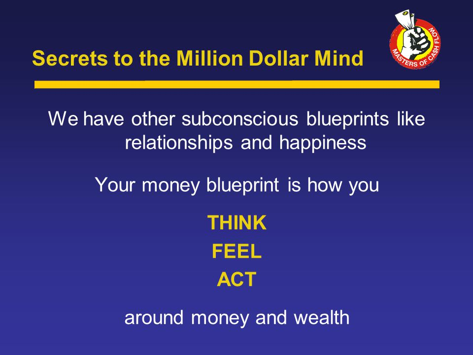 We have other subconscious blueprints like relationships and happiness Your money blueprint is how you THINK FEEL ACT around money and wealth Secrets to the Million Dollar Mind