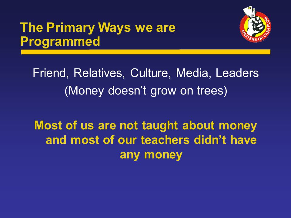 Friend, Relatives, Culture, Media, Leaders (Money doesn't grow on trees) Most of us are not taught about money and most of our teachers didn't have any money The Primary Ways we are Programmed