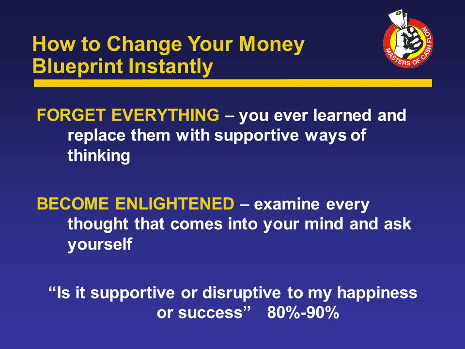 FORGET EVERYTHING – you ever learned and replace them with supportive ways of thinking BECOME ENLIGHTENED – examine every thought that comes into your mind and ask yourself Is it supportive or disruptive to my happiness or success 80%-90% How to Change Your Money Blueprint Instantly