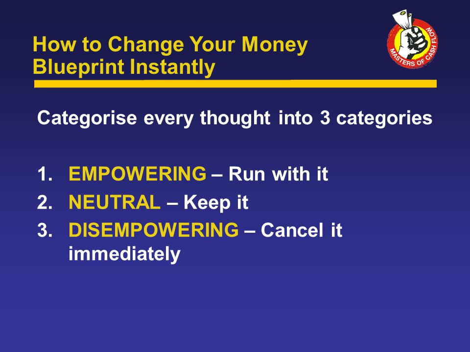 Categorise every thought into 3 categories 1.EMPOWERING – Run with it 2.NEUTRAL – Keep it 3.DISEMPOWERING – Cancel it immediately How to Change Your Money Blueprint Instantly