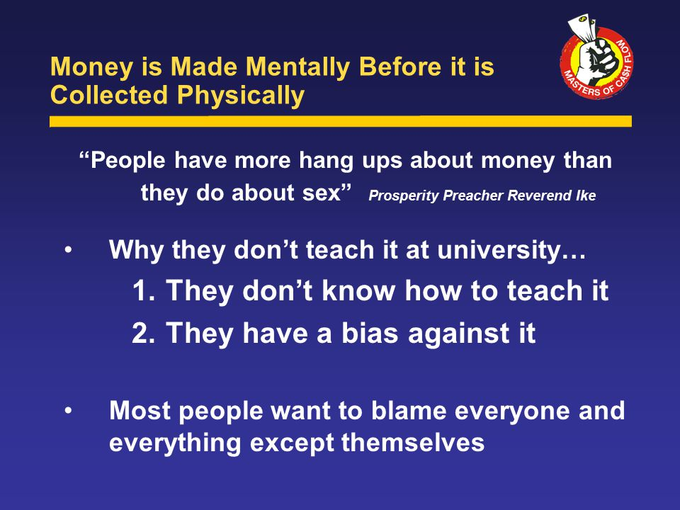 People have more hang ups about money than they do about sex Prosperity Preacher Reverend Ike Why they don't teach it at university… 1.They don't know how to teach it 2.They have a bias against it Most people want to blame everyone and everything except themselves Money is Made Mentally Before it is Collected Physically