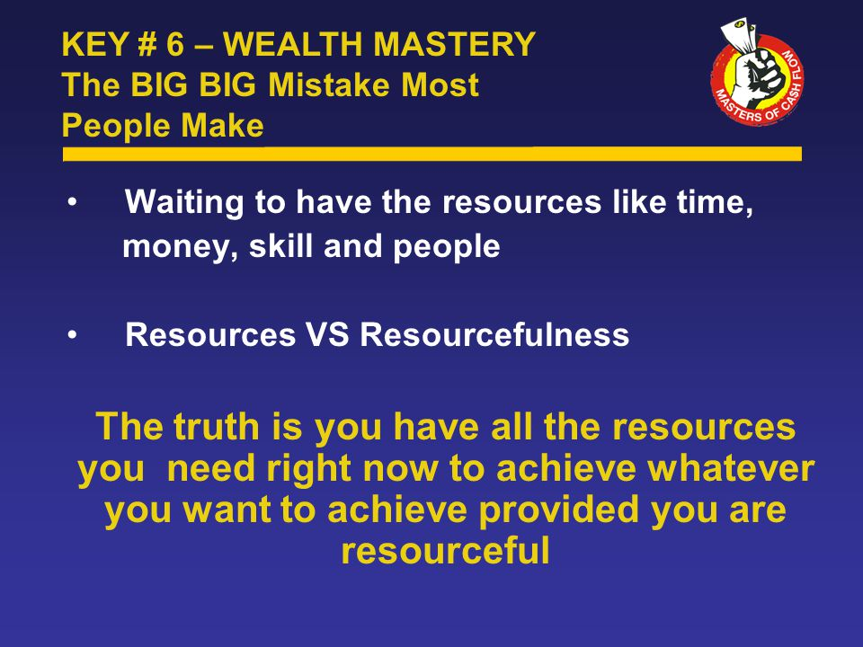 Waiting to have the resources like time, money, skill and people Resources VS Resourcefulness The truth is you have all the resources you need right now to achieve whatever you want to achieve provided you are resourceful KEY # 6 – WEALTH MASTERY The BIG BIG Mistake Most People Make