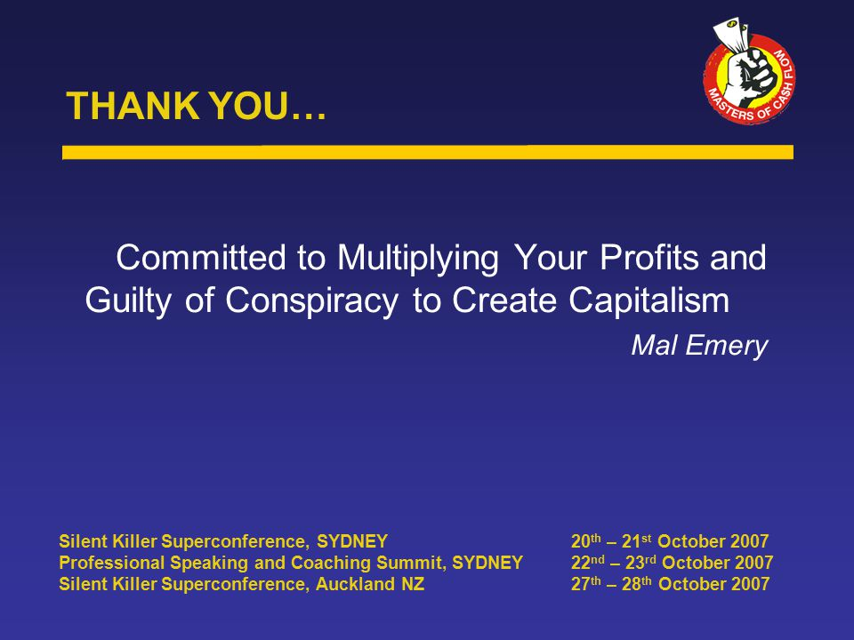 Committed to Multiplying Your Profits and Guilty of Conspiracy to Create Capitalism Mal Emery THANK YOU… Silent Killer Superconference, SYDNEY20 th – 21 st October 2007 Professional Speaking and Coaching Summit, SYDNEY22 nd – 23 rd October 2007 Silent Killer Superconference, Auckland NZ27 th – 28 th October 2007