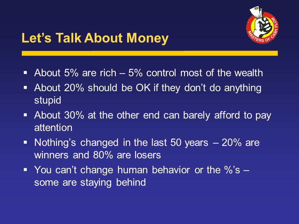  About 5% are rich – 5% control most of the wealth  About 20% should be OK if they don't do anything stupid  About 30% at the other end can barely afford to pay attention  Nothing's changed in the last 50 years – 20% are winners and 80% are losers  You can't change human behavior or the %'s – some are staying behind Let's Talk About Money