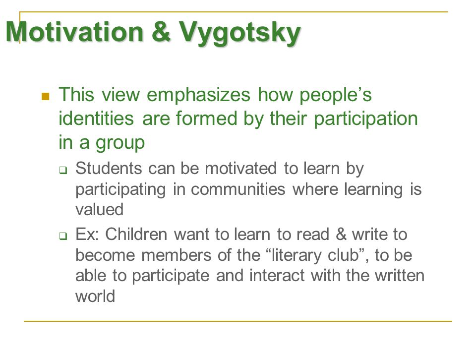 Motivation & Vygotsky This view emphasizes how people's identities are formed by their participation in a group  Students can be motivated to learn by participating in communities where learning is valued  Ex: Children want to learn to read & write to become members of the literary club , to be able to participate and interact with the written world