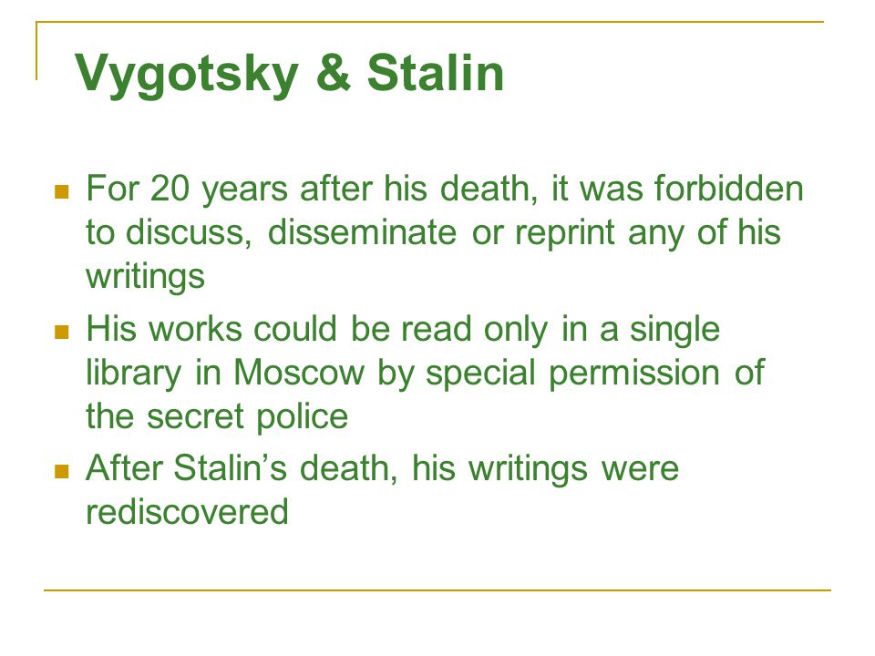Vygotsky & Stalin For 20 years after his death, it was forbidden to discuss, disseminate or reprint any of his writings His works could be read only in a single library in Moscow by special permission of the secret police After Stalin's death, his writings were rediscovered