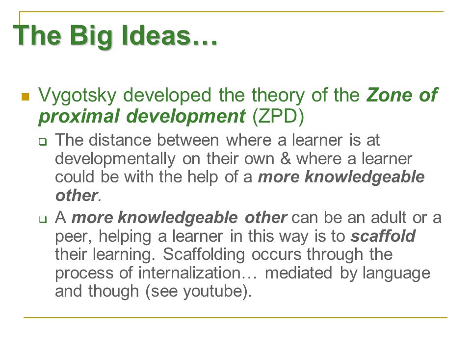 The Big Ideas… Vygotsky developed the theory of the Zone of proximal development (ZPD)  The distance between where a learner is at developmentally on their own & where a learner could be with the help of a more knowledgeable other.