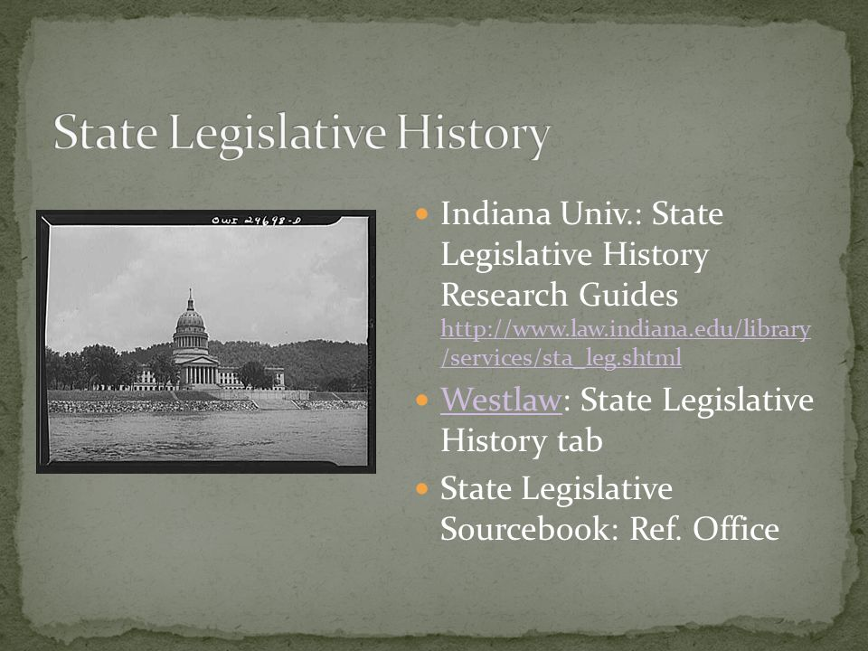 Indiana Univ.: State Legislative History Research Guides http://www.law.indiana.edu/library /services/sta_leg.shtml http://www.law.indiana.edu/library /services/sta_leg.shtml Westlaw: State Legislative History tab Westlaw State Legislative Sourcebook: Ref.