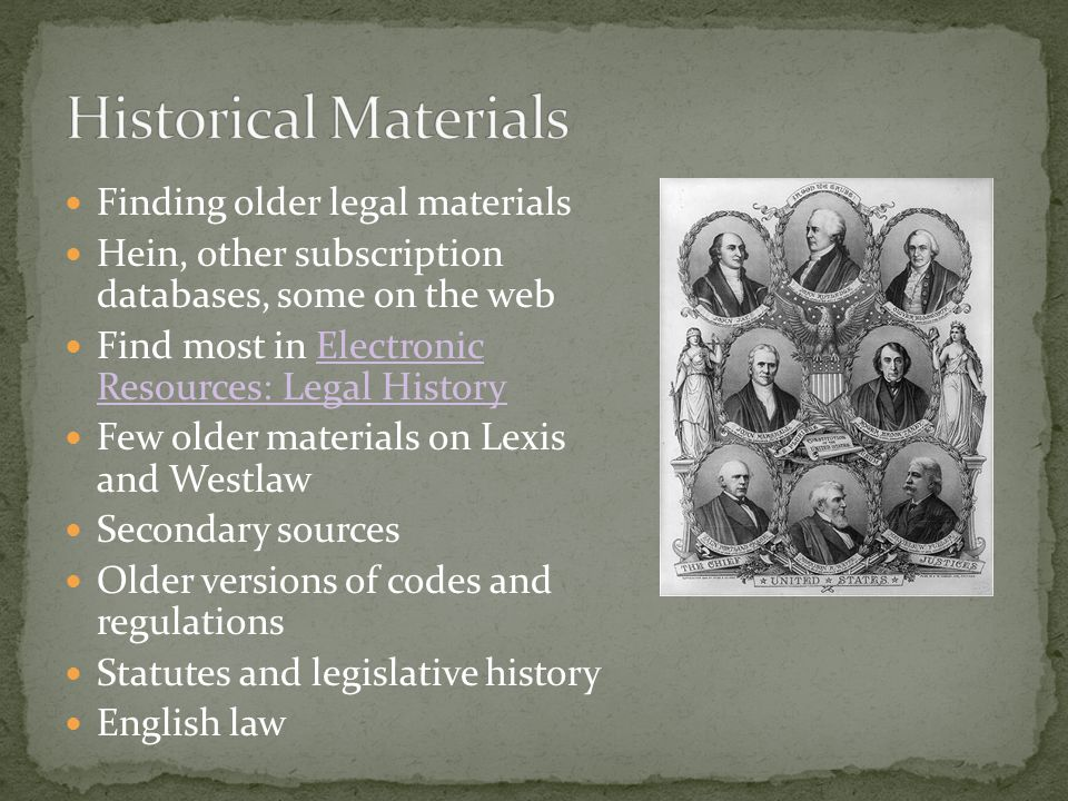 Finding older legal materials Hein, other subscription databases, some on the web Find most in Electronic Resources: Legal HistoryElectronic Resources: Legal History Few older materials on Lexis and Westlaw Secondary sources Older versions of codes and regulations Statutes and legislative history English law