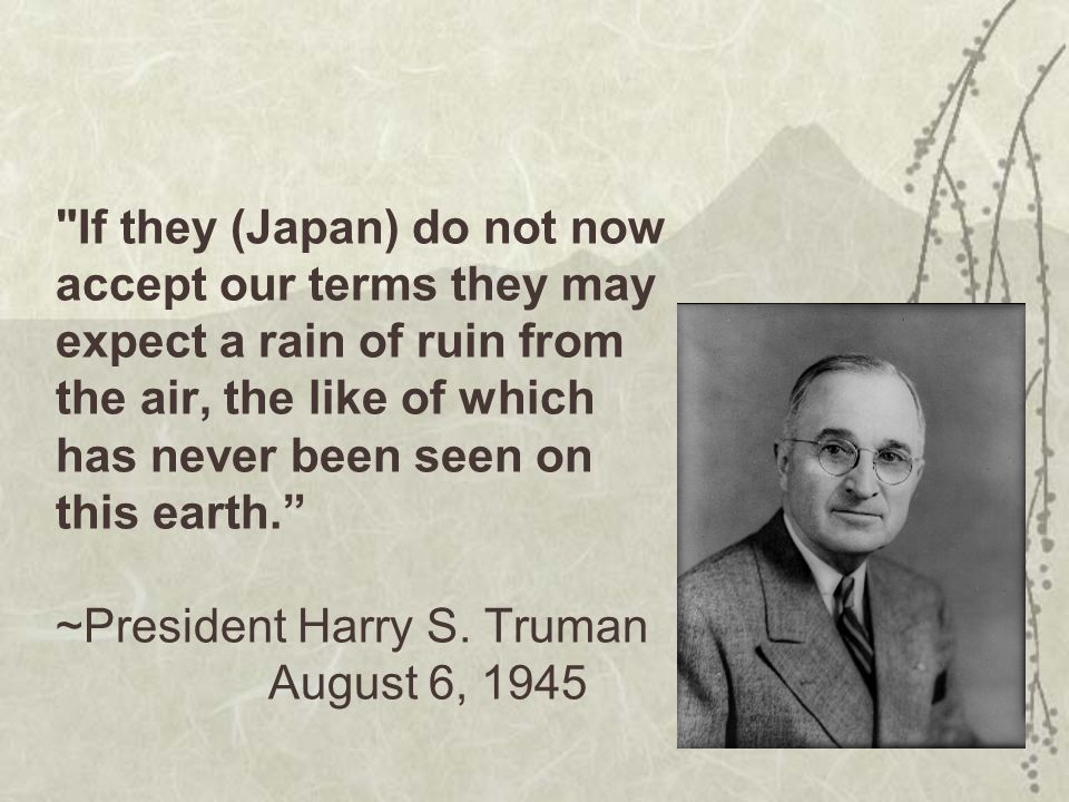 If they (Japan) do not now accept our terms they may expect a rain of ruin from the air, the like of which has never been seen on this earth. ~President Harry S.
