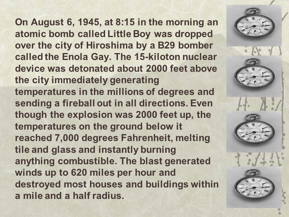 On August 6, 1945, at 8:15 in the morning an atomic bomb called Little Boy was dropped over the city of Hiroshima by a B29 bomber called the Enola Gay.