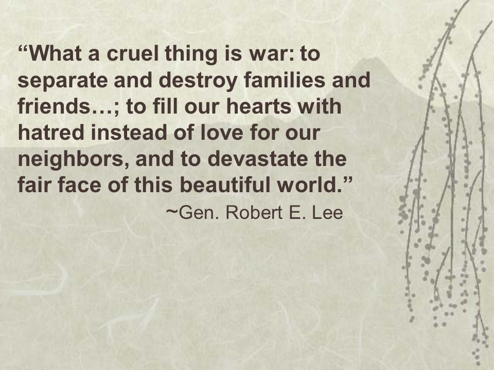 What a cruel thing is war: to separate and destroy families and friends…; to fill our hearts with hatred instead of love for our neighbors, and to devastate the fair face of this beautiful world. ~ Gen.