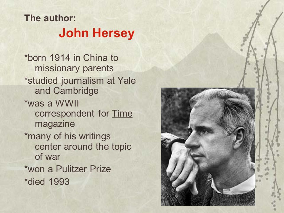 The author: John Hersey *born 1914 in China to missionary parents *studied journalism at Yale and Cambridge *was a WWII correspondent for Time magazine *many of his writings center around the topic of war *won a Pulitzer Prize *died 1993