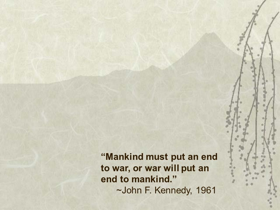 Mankind must put an end to war, or war will put an end to mankind. ~John F. Kennedy, 1961