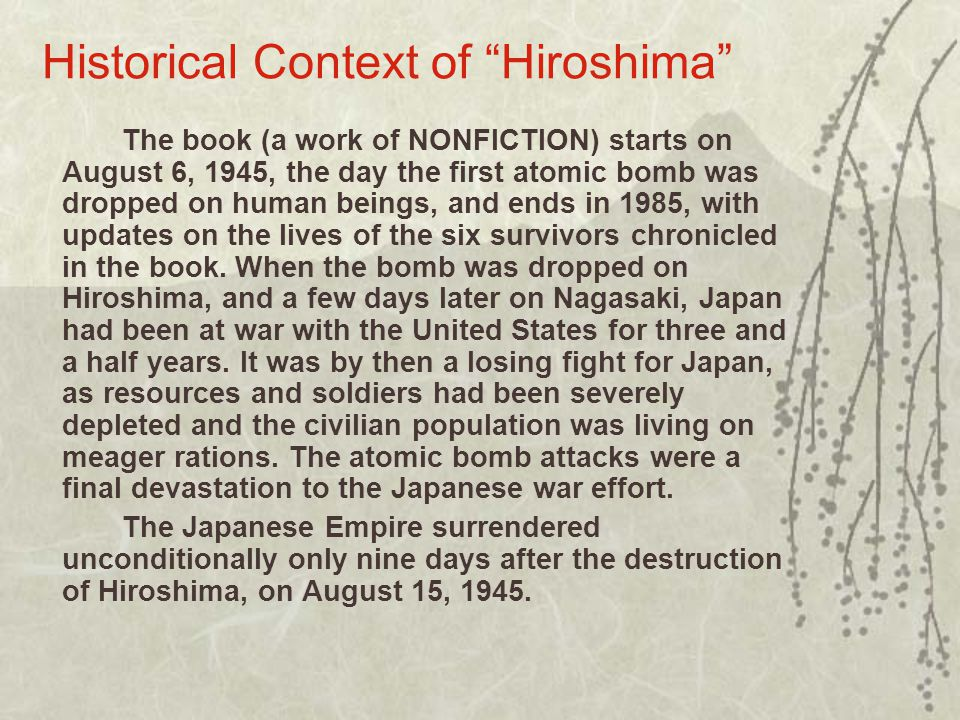 Historical Context of Hiroshima The book (a work of NONFICTION) starts on August 6, 1945, the day the first atomic bomb was dropped on human beings, and ends in 1985, with updates on the lives of the six survivors chronicled in the book.