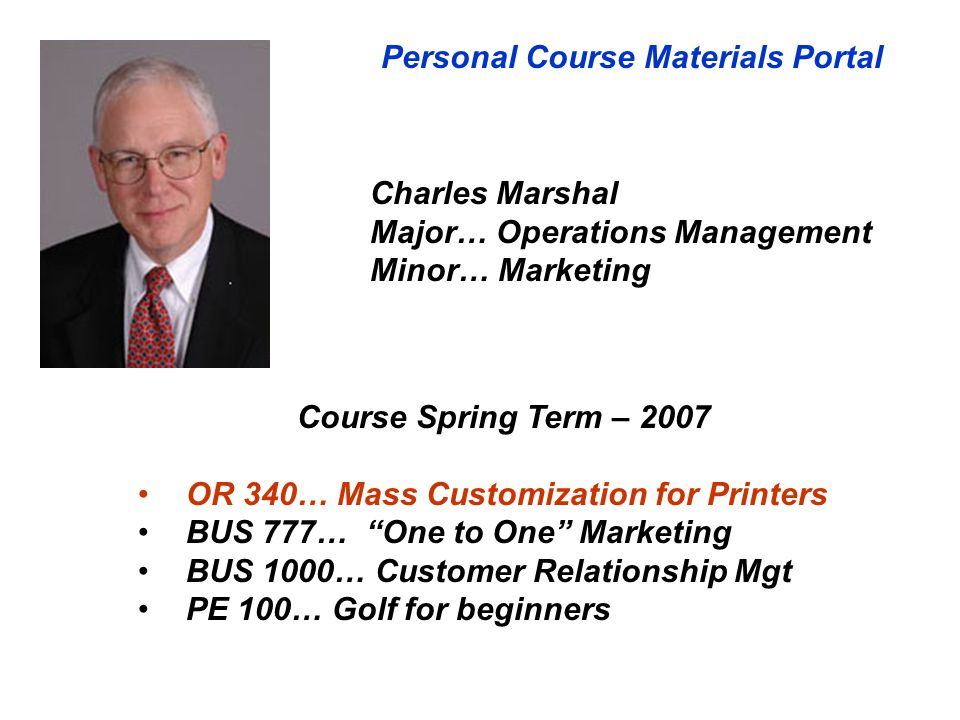 Personal Course Materials Portal Course Spring Term – 2007 OR 340… Mass Customization for Printers BUS 777… One to One Marketing BUS 1000… Customer Relationship Mgt PE 100… Golf for beginners Charles Marshal Major… Operations Management Minor… Marketing