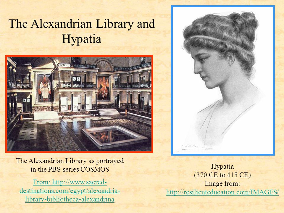 The Alexandrian Library as portrayed in the PBS series COSMOS From: http://www.sacred- destinations.com/egypt/alexandria- library-bibliotheca-alexandrina Hypatia (370 CE to 415 CE) Image from: http://resilienteducation.com/IMAGES/ http://resilienteducation.com/IMAGES/ The Alexandrian Library and Hypatia
