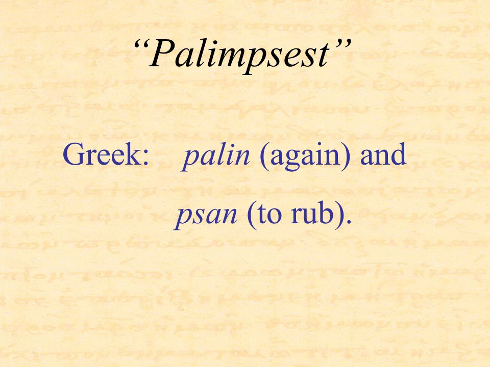 """""""Palimpsest"""" Greek: palin (again) and psan (to rub)."""