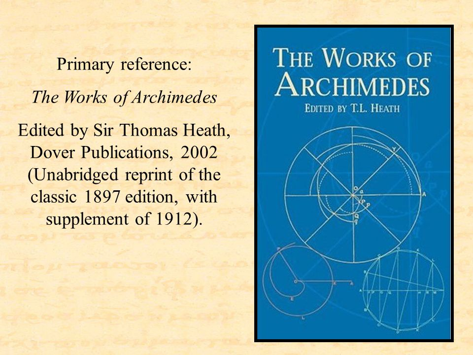 Primary reference: The Works of Archimedes Edited by Sir Thomas Heath, Dover Publications, 2002 (Unabridged reprint of the classic 1897 edition, with supplement of 1912).