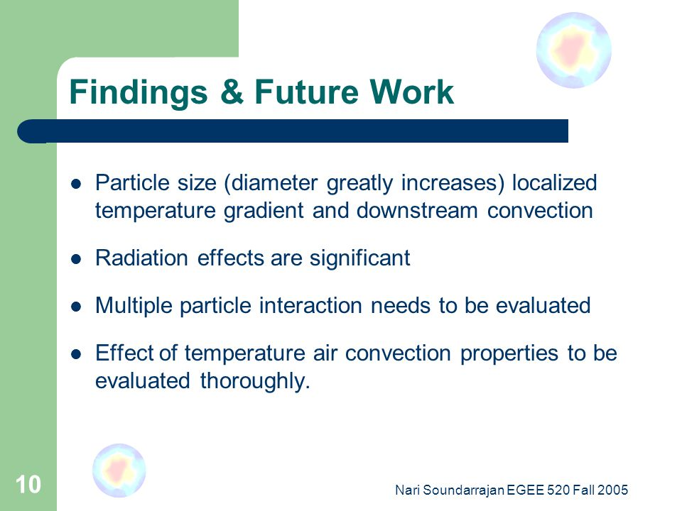 Nari Soundarrajan EGEE 520 Fall 2005 10 Findings & Future Work Particle size (diameter greatly increases) localized temperature gradient and downstream convection Radiation effects are significant Multiple particle interaction needs to be evaluated Effect of temperature air convection properties to be evaluated thoroughly.